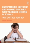 Understanding, Nurturing and Working Effectively with Vulnerable Children in Schools : 'Why Can't You Hear Me?' - Book