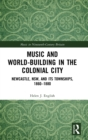Music and World-Building in the Colonial City : Newcastle, NSW, and its Townships, 1860-1880 - Book