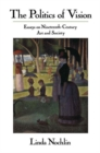 The Politics Of Vision : Essays On Nineteenth-century Art And Society - Book