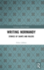 Writing Normandy : Stories of Saints and Rulers - Book