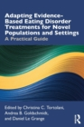 Adapting Evidence-Based Eating Disorder Treatments for Novel Populations and Settings : A Practical Guide - Book