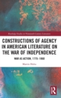 Constructions of Agency in American Literature on the War of Independence : War as Action, 1775-1860 - Book