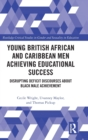 Young British African and Caribbean Men Achieving Educational Success : Disrupting Deficit Discourses about Black Male Achievement - Book