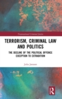 Terrorism, Criminal Law and Politics : The Decline of the Political Offence Exception to Extradition - Book