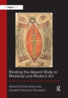 Binding the Absent Body in Medieval and Modern Art : Abject, virtual, and alternate bodies - Book