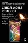Critical Mobile Pedagogy : Cases of Digital Technologies and Learners at the Margins - Book