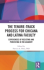 The Tenure-Track Process for Chicana and Latina Faculty : Experiences of Resisting and Persisting in the Academy - Book