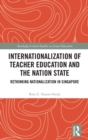 Internationalization of Teacher Education and the Nation State : Rethinking Nationalization in Singapore - Book