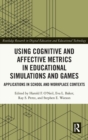 Using Cognitive and Affective Metrics in Educational Simulations and Games : Applications in School and Workplace Contexts - Book