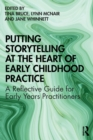 Putting Storytelling at the Heart of Early Childhood Practice : A Reflective Guide for Early Years Practitioners - Book