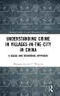 Understanding Crime in Villages-in-the-City in China : A Social and Behavioural Approach - Book