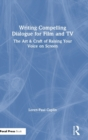 Writing Compelling Dialogue for Film and TV : The Art & Craft of Raising Your Voice on Screen - Book