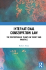 International Conservation Law : The Protection of Plants in Theory and Practice - Book