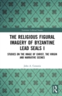 The Religious Figural Imagery of Byzantine Lead Seals I : Studies on the Image of Christ, the Virgin and Narrative Scenes - Book