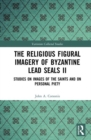 The Religious Figural Imagery of Byzantine Lead Seals II : Studies on Images of the Saints and on Personal Piety - Book
