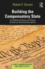Building the Compensatory State : An Intellectual History and Theory of American Administrative Reform - Book
