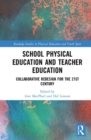 School Physical Education and Teacher Education : Collaborative Redesign for the 21st Century - Book