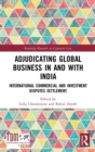Adjudicating Global Business in and with India : International Commercial and Investment Disputes Settlement - Book