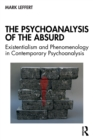 The Psychoanalysis of the Absurd : Existentialism and Phenomenology in Contemporary Psychoanalysis - Book