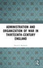 Administration and Organization of War in Thirteenth-Century England - Book