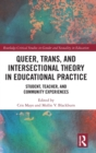 Queer, Trans, and Intersectional Theory in Educational Practice : Student, Teacher, and Community Experiences - Book