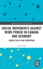 Social Movements against Wind Power in Canada and Germany : Energy Policy and Contention - Book
