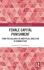 Female Capital Punishment : From the Gallows to Unofficial Abolition in Connecticut - Book