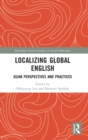 Localizing Global English : Asian Perspectives and Practices - Book
