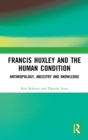 Francis Huxley and the Human Condition : Anthropology, Ancestry and Knowledge - Book