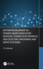 Entrepreneurship in Power Semiconductor Devices, Power Electronics, and Electric Machines and Drive Systems - Book