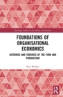 Foundations of Organisational Economics : Histories and Theories of the Firm and Production - Book