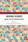 Archival Silences : Missing, Lost and, Uncreated Archives - Book