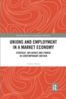 Unions and Employment in a Market Economy : Strategy, Influence and Power in Contemporary Britain - Book