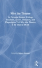 Why the Theatre : In Personal Essays, College Teachers, Actors, Directors, and Playwrights Tell Why the Theatre Is So Vital to Them - Book