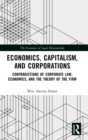 Economics, Capitalism, and Corporations : Contradictions of Corporate Law, Economics, and the Theory of the Firm - Book