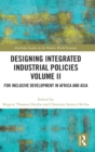 Designing Integrated Industrial Policies Volume II : For Inclusive Development in Africa and Asia - Book