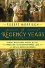 The Regency Years : During Which Jane Austen Writes, Napoleon Fights, Byron Makes Love, and Britain Becomes Modern - Book
