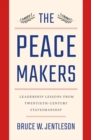 The Peacemakers : Leadership Lessons from Twentieth-Century Statesmanship - Book