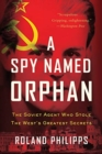 A Spy Named Orphan : The Soviet Agent Who Stole the West's Greatest Secrets - Book
