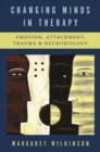 Changing Minds in Therapy : Emotion, Attachment, Trauma, and Neurobiology - Book