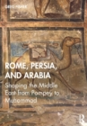 Rome, Persia, and Arabia : Shaping the Middle East from Pompey to Muhammad - Book