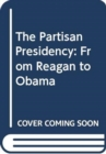 The Partisan Presidency : From Reagan to Obama - Book
