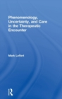 Phenomenology, Uncertainty, and Care in the Therapeutic Encounter - Book