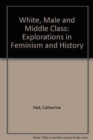 White, Male and Middle Class : Explorations in Feminism and History - Book