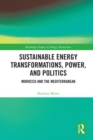 Sustainable Energy Transformations, Power and Politics : Morocco and the Mediterranean - eBook