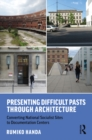 Presenting Difficult Pasts Through Architecture : Converting National Socialist Sites to Documentation Centers - eBook