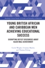 Young British African and Caribbean Men Achieving Educational Success : Disrupting Deficit Discourses about Black Male Achievement - eBook