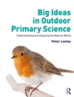 Big Ideas in Outdoor Primary Science : Understanding and Enjoying the Natural World - eBook