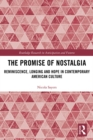 The Promise of Nostalgia : Reminiscence, Longing and Hope in Contemporary American Culture - eBook