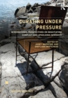 Curating Under Pressure : International Perspectives on Negotiating Conflict and Upholding Integrity - eBook